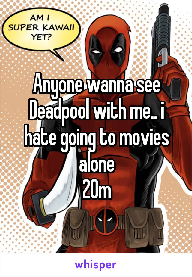 Anyone wanna see Deadpool with me.. i hate going to movies alone 20m