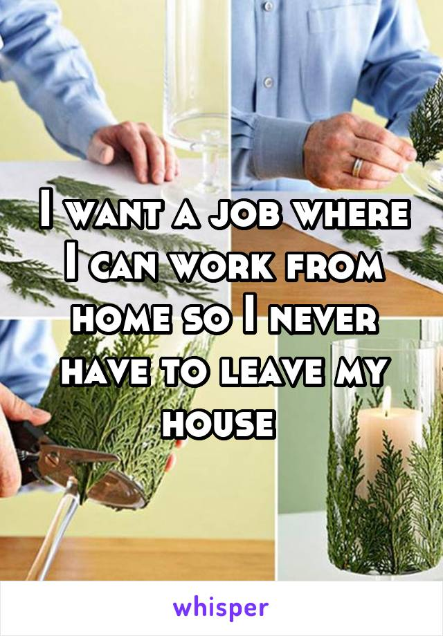I want a job where I can work from home so I never have to leave my house