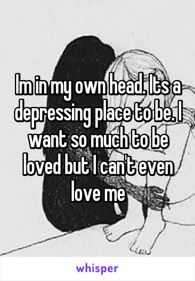 Im in my own head. Its a depressing place to be. I want so much to be loved but I can't even love me