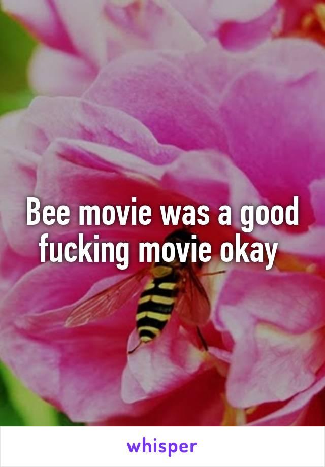 Bee movie was a good fucking movie okay