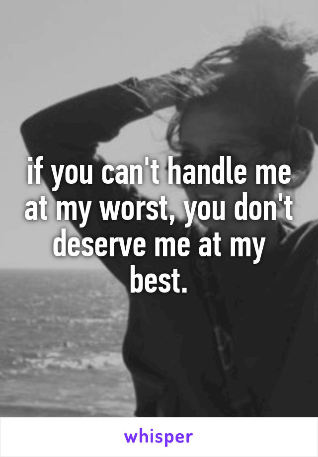 if you can't handle me at my worst, you don't deserve me at my best.