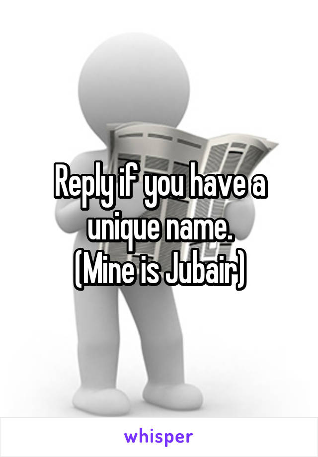 Reply if you have a unique name. (Mine is Jubair)