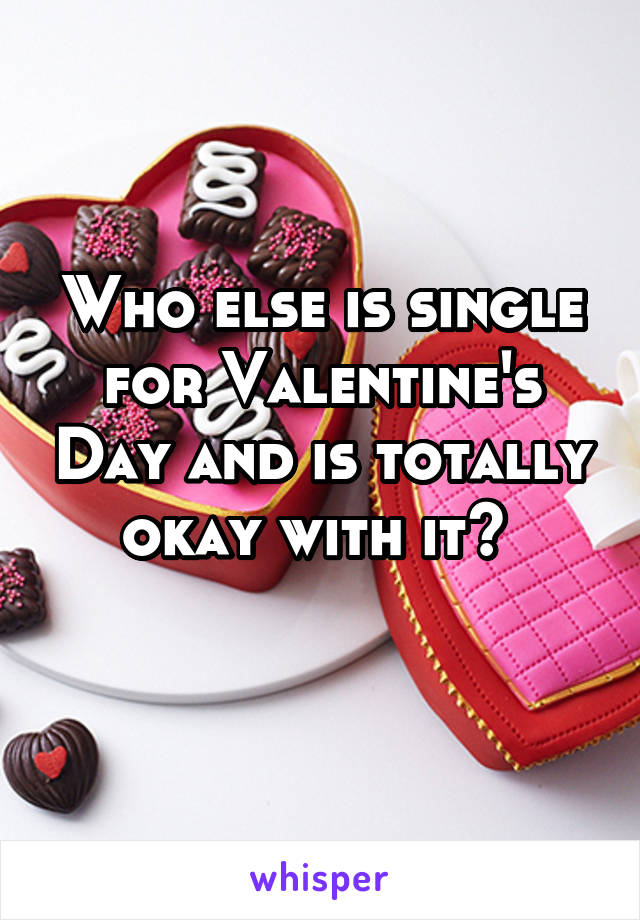 Who else is single for Valentine's Day and is totally okay with it?