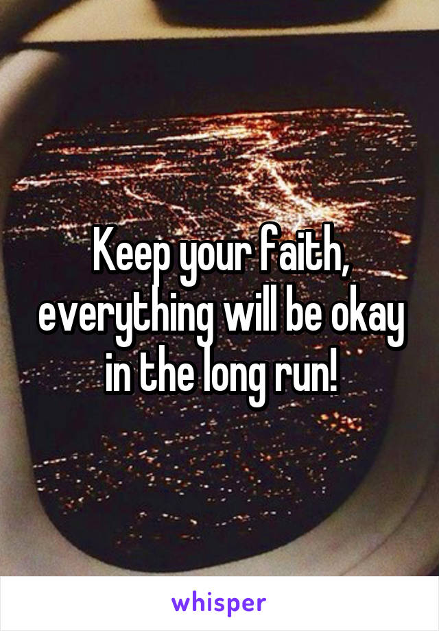 Keep your faith, everything will be okay in the long run!