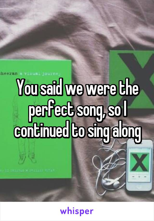 You said we were the perfect song, so I continued to sing along