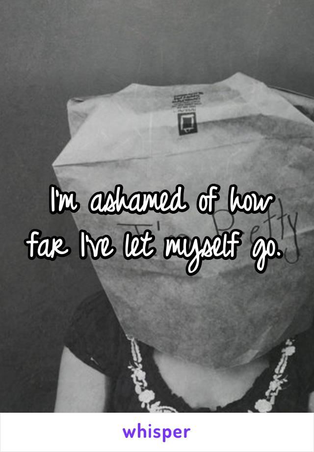 I'm ashamed of how far I've let myself go.