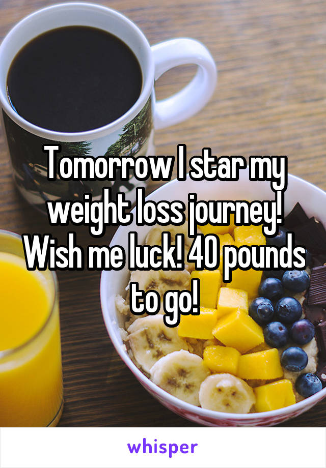 Tomorrow I star my weight loss journey! Wish me luck! 40 pounds to go!