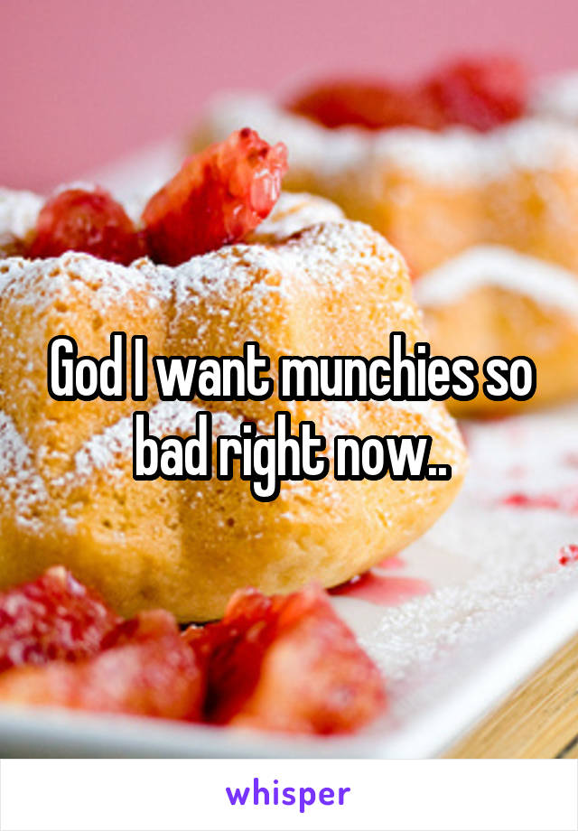 God I want munchies so bad right now..