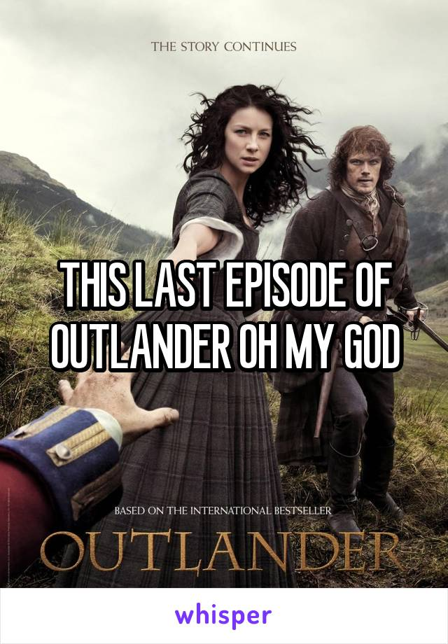 THIS LAST EPISODE OF OUTLANDER OH MY GOD