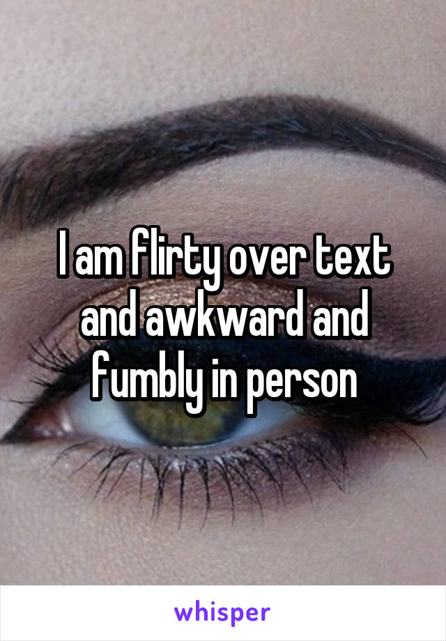 I am flirty over text and awkward and fumbly in person