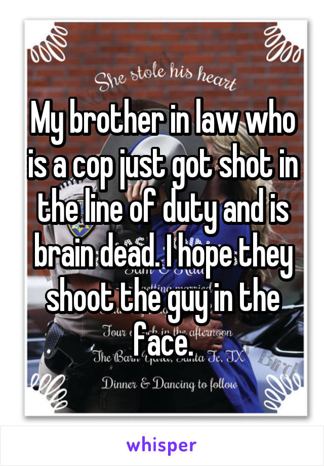 My brother in law who is a cop just got shot in the line of duty and is brain dead. I hope they shoot the guy in the face.