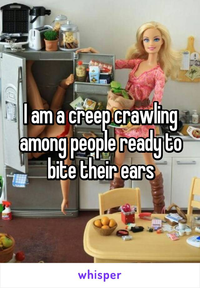 I am a creep crawling among people ready to bite their ears