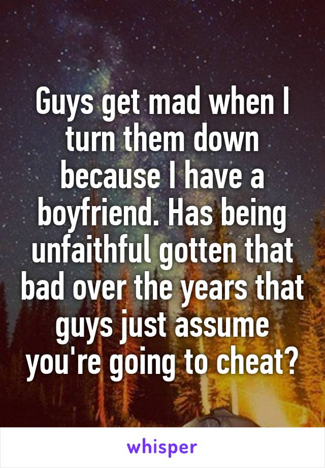 Guys get mad when I turn them down because I have a boyfriend. Has being unfaithful gotten that bad over the years that guys just assume you're going to cheat?