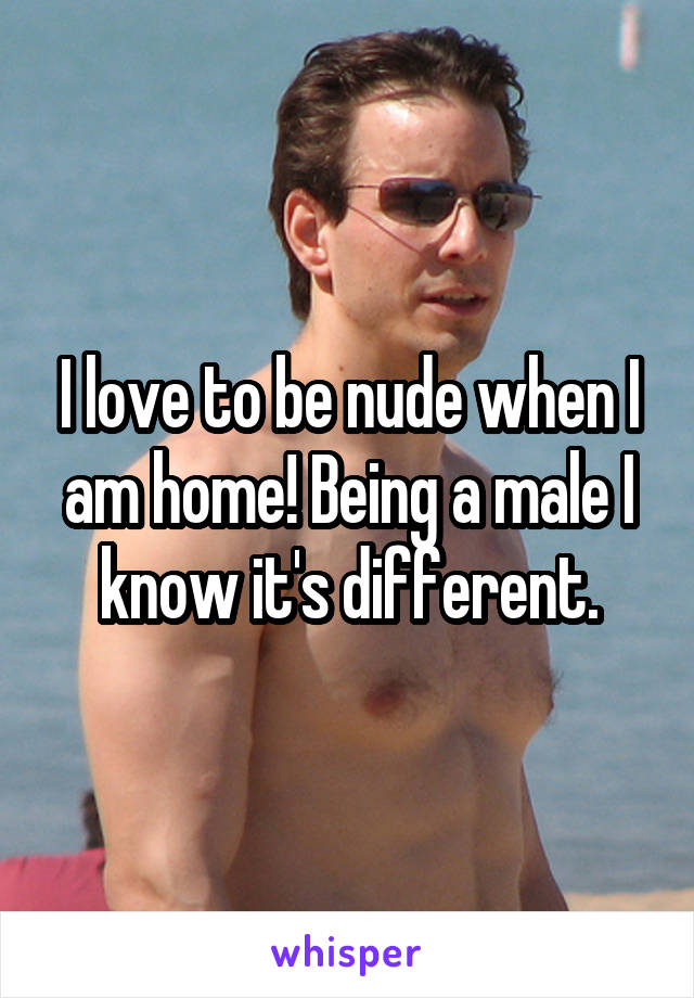 I love to be nude when I am home! Being a male I know it's different.