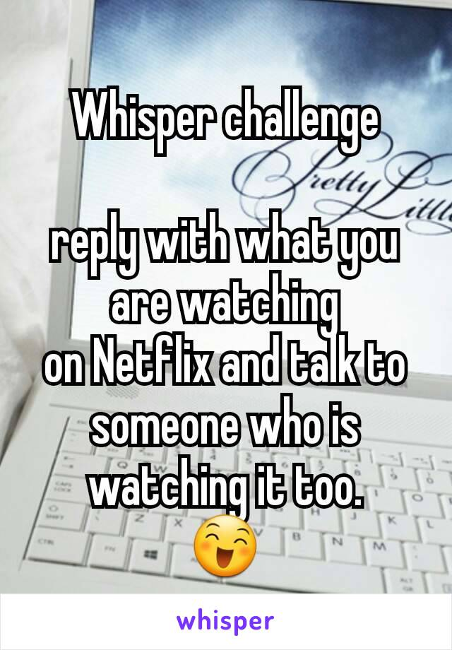 Whisper challenge  reply with what you are watching on Netflix and talk to someone who is watching it too. 😄