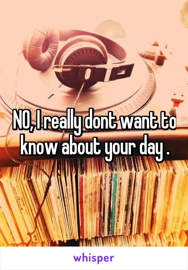 NO, I really dont want to know about your day .