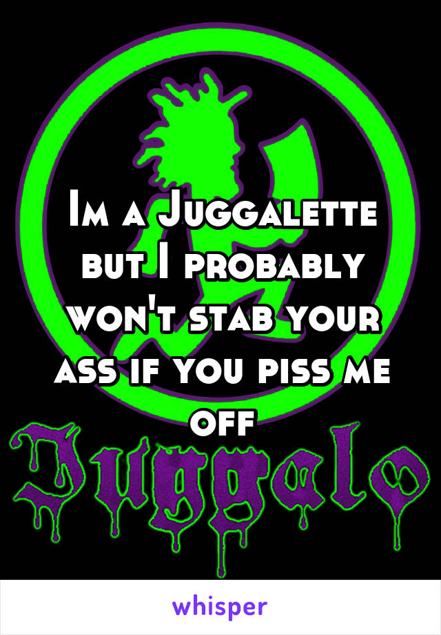 Im a Juggalette but I probably won't stab your ass if you piss me off