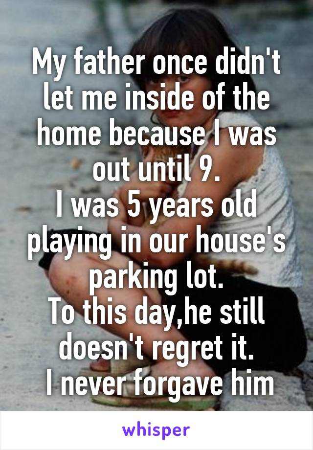 My father once didn't let me inside of the home because I was out until 9. I was 5 years old playing in our house's parking lot. To this day,he still doesn't regret it.  I never forgave him