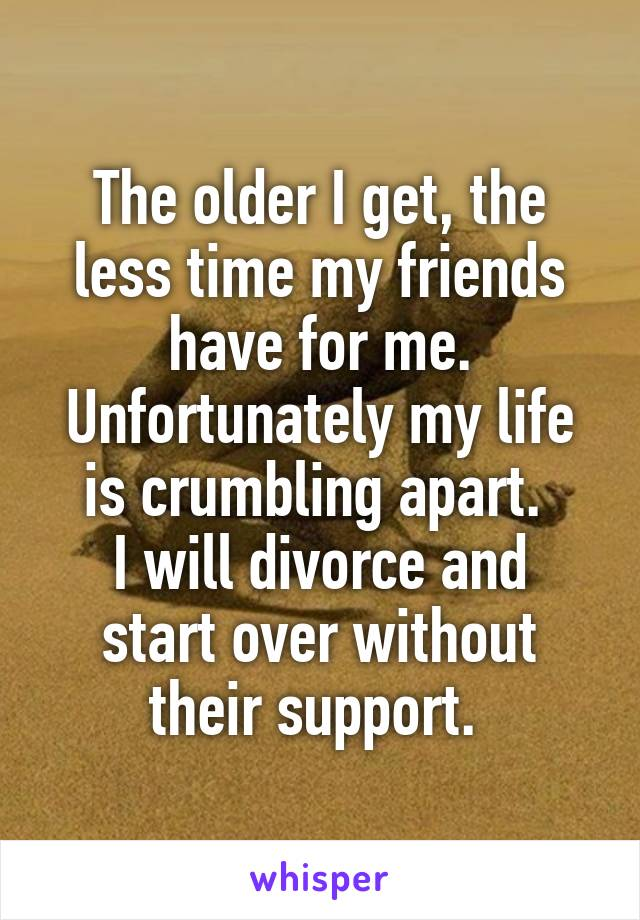 The older I get, the less time my friends have for me. Unfortunately my life is crumbling apart.  I will divorce and start over without their support.