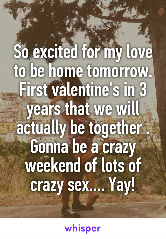 So excited for my love to be home tomorrow. First valentine's in 3 years that we will actually be together . Gonna be a crazy weekend of lots of crazy sex.... Yay!