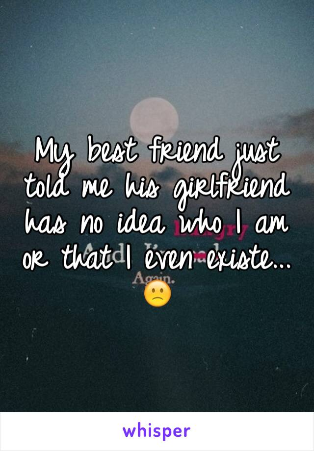 My best friend just told me his girlfriend has no idea who I am or that I even existe...  🙁
