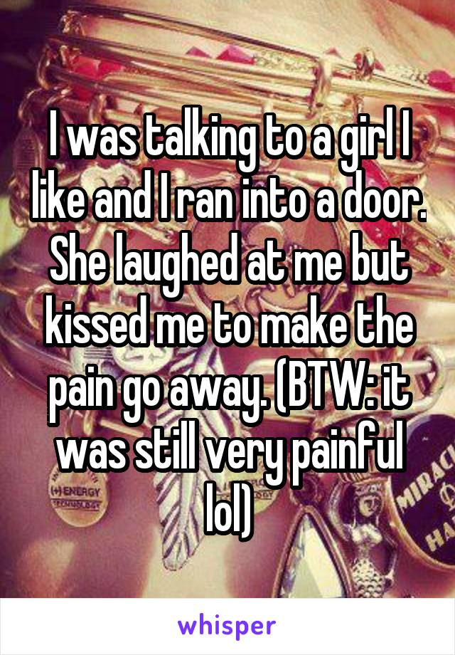 I was talking to a girl I like and I ran into a door. She laughed at me but kissed me to make the pain go away. (BTW: it was still very painful lol)