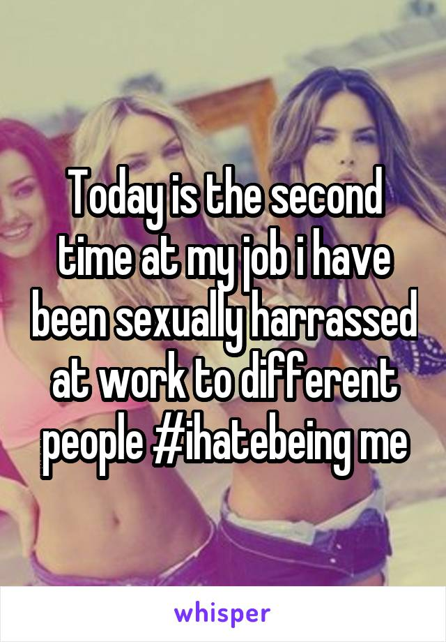 Today is the second time at my job i have been sexually harrassed at work to different people #ihatebeing me