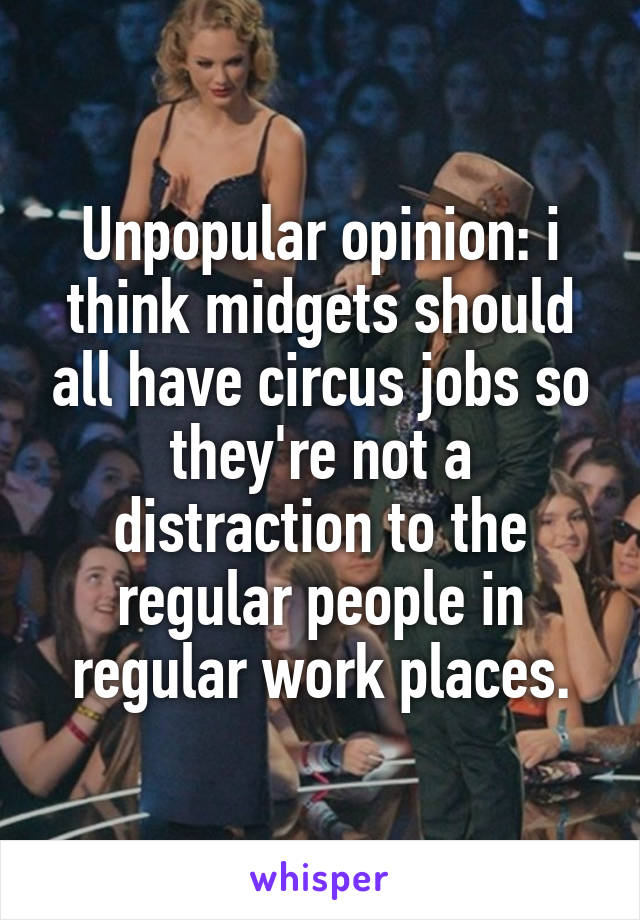 Unpopular opinion: i think midgets should all have circus jobs so they're not a distraction to the regular people in regular work places.