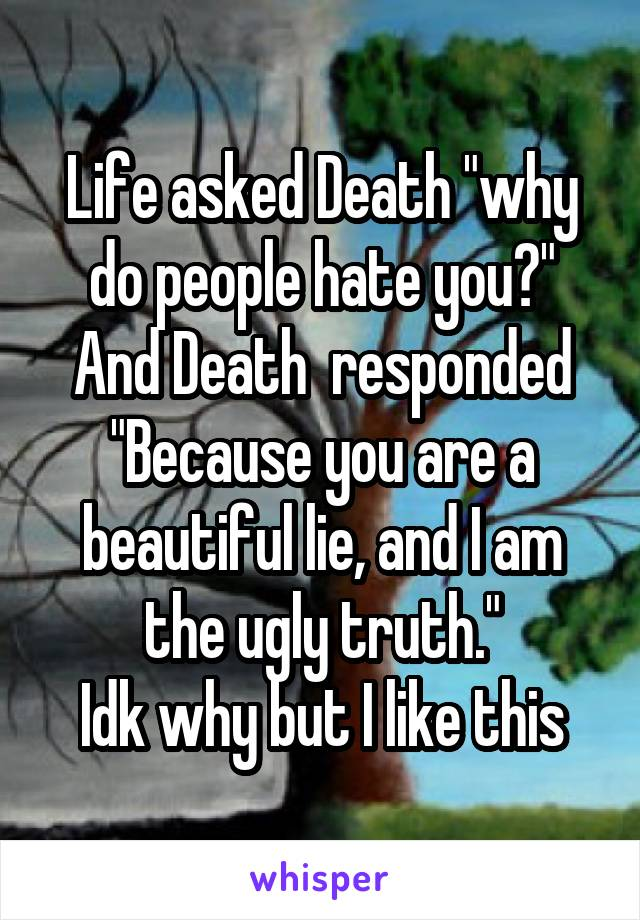 "Life asked Death ""why do people hate you?"" And Death  responded ""Because you are a beautiful lie, and I am the ugly truth."" Idk why but I like this"