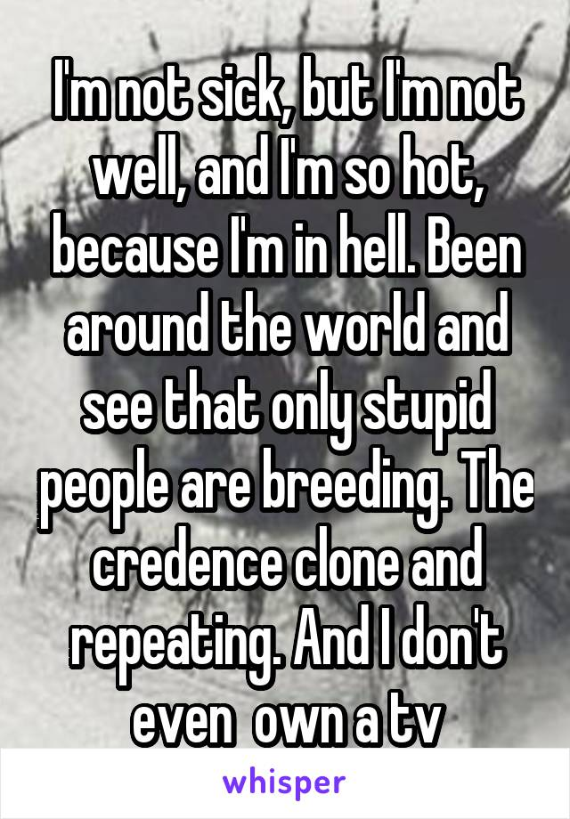 I'm not sick, but I'm not well, and I'm so hot, because I'm in hell. Been around the world and see that only stupid people are breeding. The credence clone and repeating. And I don't even  own a tv