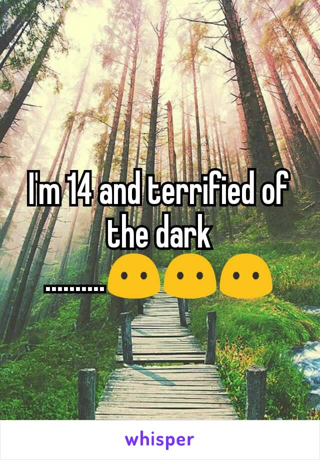 I'm 14 and terrified of the dark ..........😶😶😶