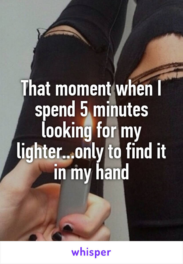 That moment when I spend 5 minutes looking for my lighter...only to find it in my hand