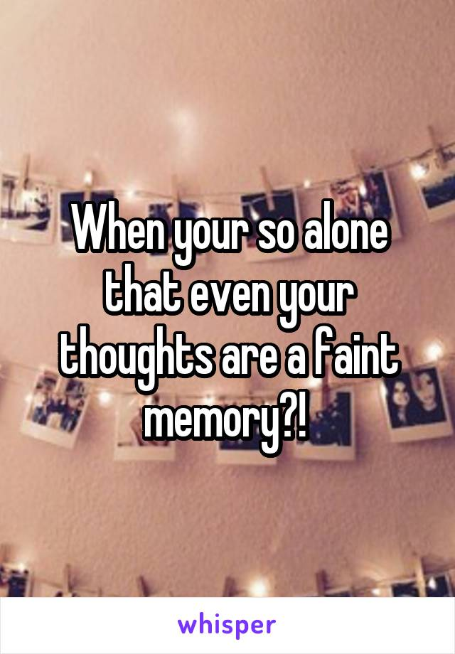 When your so alone that even your thoughts are a faint memory?!