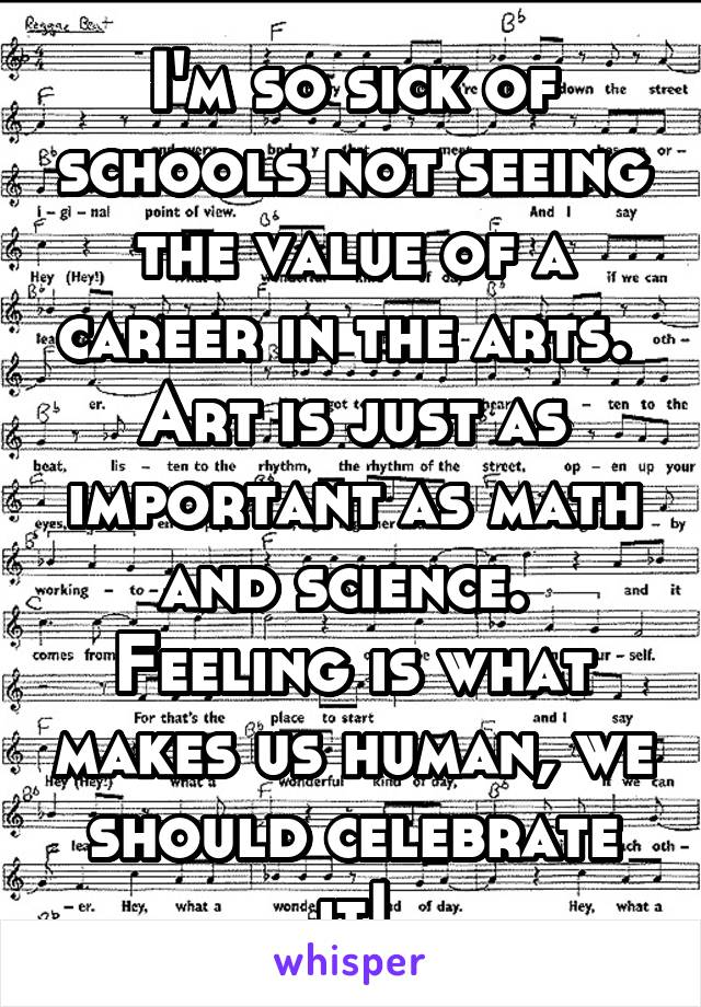 I'm so sick of schools not seeing the value of a career in the arts.  Art is just as important as math and science.  Feeling is what makes us human, we should celebrate it!