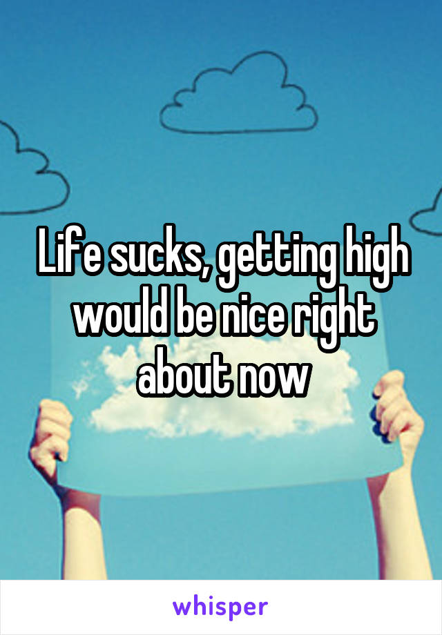 Life sucks, getting high would be nice right about now