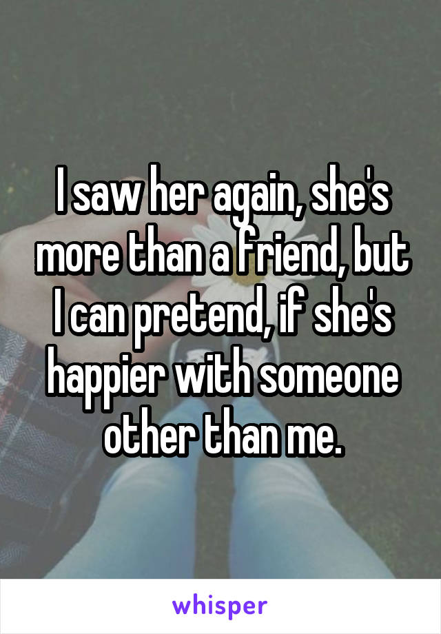 I saw her again, she's more than a friend, but I can pretend, if she's happier with someone other than me.