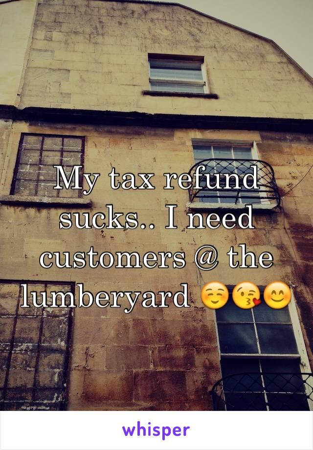 My tax refund sucks.. I need customers @ the lumberyard ☺️😘😊