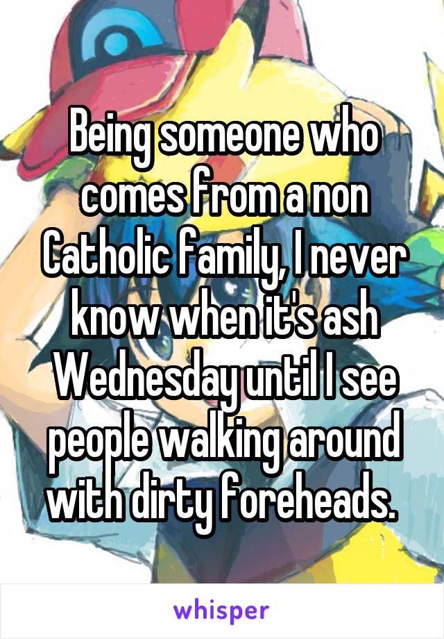 Being someone who comes from a non Catholic family, I never know when it's ash Wednesday until I see people walking around with dirty foreheads.