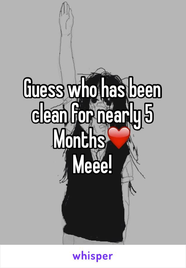 Guess who has been clean for nearly 5 Months❤️ Meee!