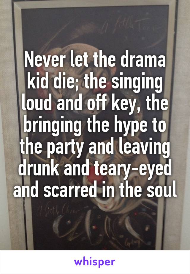 Never let the drama kid die; the singing loud and off key, the bringing the hype to the party and leaving drunk and teary-eyed and scarred in the soul