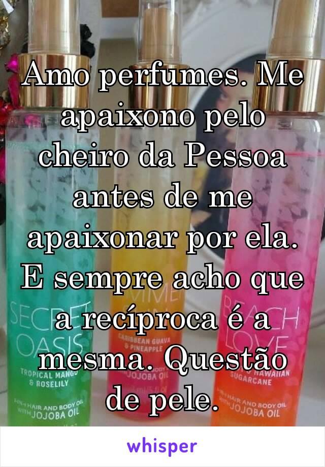 Amo perfumes. Me apaixono pelo cheiro da Pessoa antes de me apaixonar por ela. E sempre acho que a recíproca é a mesma. Questão de pele.