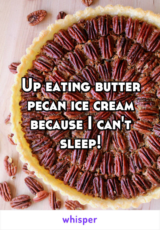 Up eating butter pecan ice cream because I can't sleep!