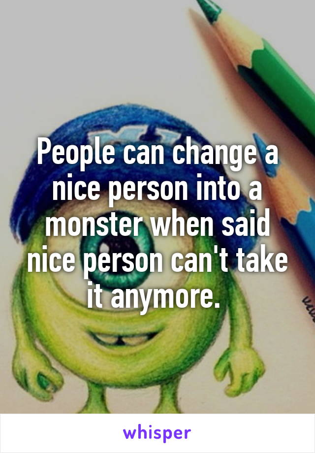 People can change a nice person into a monster when said nice person can't take it anymore.