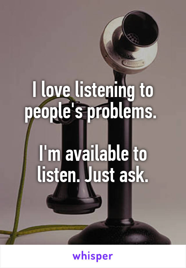 I love listening to people's problems.   I'm available to listen. Just ask.