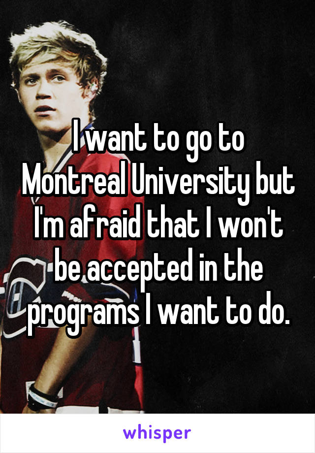 I want to go to Montreal University but I'm afraid that I won't be accepted in the programs I want to do.