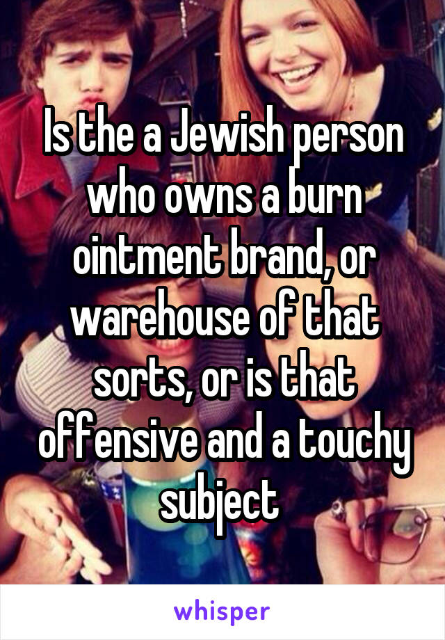 Is the a Jewish person who owns a burn ointment brand, or warehouse of that sorts, or is that offensive and a touchy subject