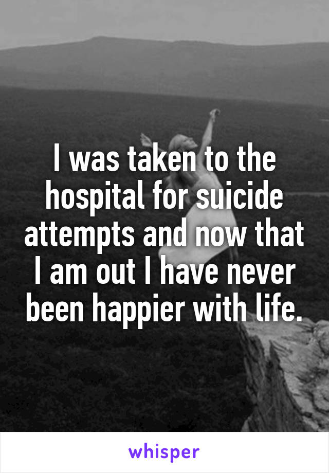 I was taken to the hospital for suicide attempts and now that I am out I have never been happier with life.