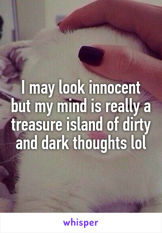 I may look innocent but my mind is really a treasure island of dirty and dark thoughts lol