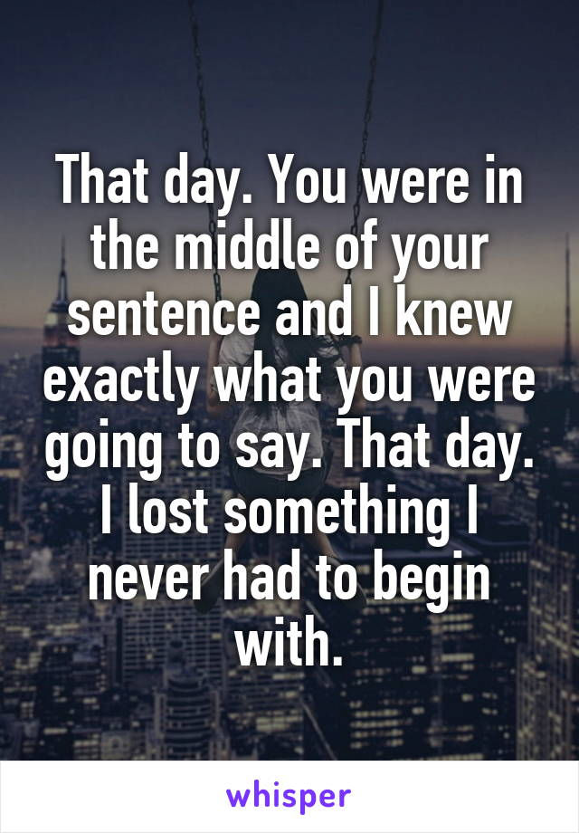 That day. You were in the middle of your sentence and I knew exactly what you were going to say. That day. I lost something I never had to begin with.