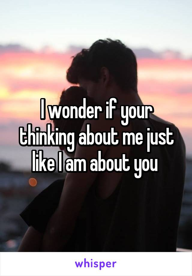 I wonder if your thinking about me just like I am about you